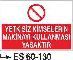 Makina Uyarı ve Bilgilendirme Levhaları - Yetkisiz Kimselerin   Makinayı Kullanması Yasaktır Es 60-130