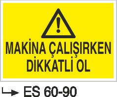 Makina Uyarı ve Bilgilendirme Levhaları - Makina Çalışırken Dikkatli Ol Es 60-90